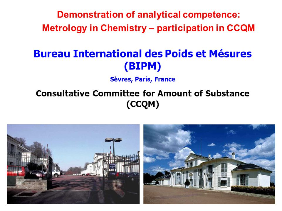 Bureau International des Poids et Mésures (BIPM) Sèvres, Paris, France Consultative Committee for Amount of Substance (CCQM) Demonstration of analytical competence: Metrology in Chemistry – participation in CCQM