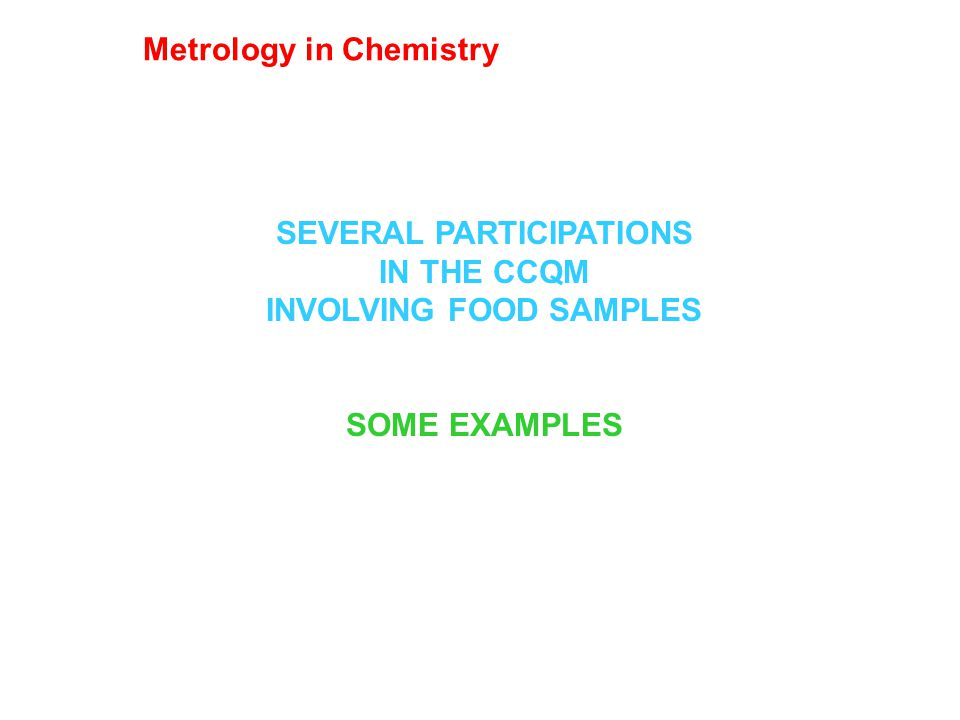 SEVERAL PARTICIPATIONS IN THE CCQM INVOLVING FOOD SAMPLES SOME EXAMPLES Metrology in Chemistry