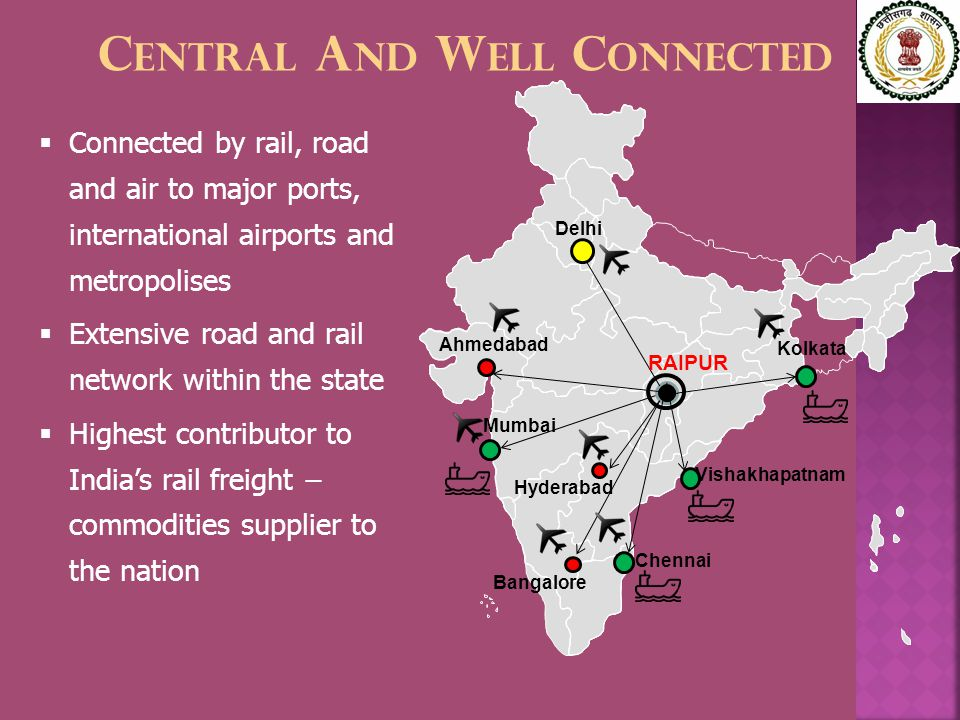 C ENTRAL A ND W ELL C ONNECTED Delhi Ahmedabad Vishakhapatnam Kolkata Bangalore Chennai Mumbai Hyderabad  Connected by rail, road and air to major ports, international airports and metropolises  Extensive road and rail network within the state  Highest contributor to India's rail freight − commodities supplier to the nation RAIPUR