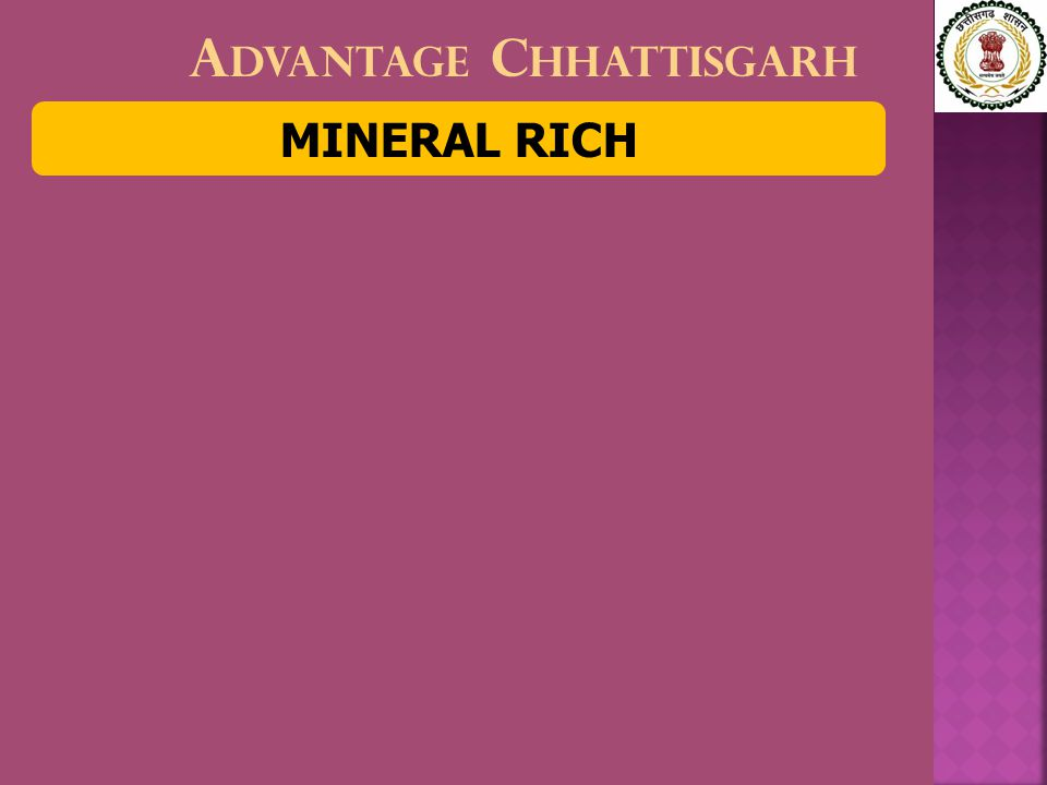 M INERAL R ICH Annual mineral produce worth $ 2.7 billion − one-eight of India's  Topmost coal producer  Third in iron ore  Only tin ore producer  Major limestone, dolomite and bauxite producer