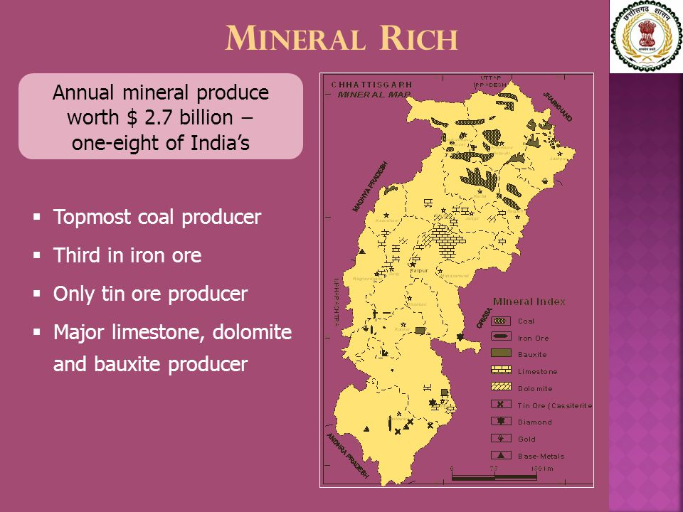 M INERAL R ICH Annual mineral produce worth $ 2.7 billion − one-eight of India's  Topmost coal producer  Third in iron ore  Only tin ore producer  Major limestone, dolomite and bauxite producer