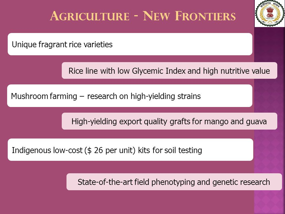 A GRICULTURE - N EW F RONTIERS Unique fragrant rice varieties Rice line with low Glycemic Index and high nutritive value Mushroom farming − research on high-yielding strains High-yielding export quality grafts for mango and guava State-of-the-art field phenotyping and genetic research Indigenous low-cost ($ 26 per unit) kits for soil testing