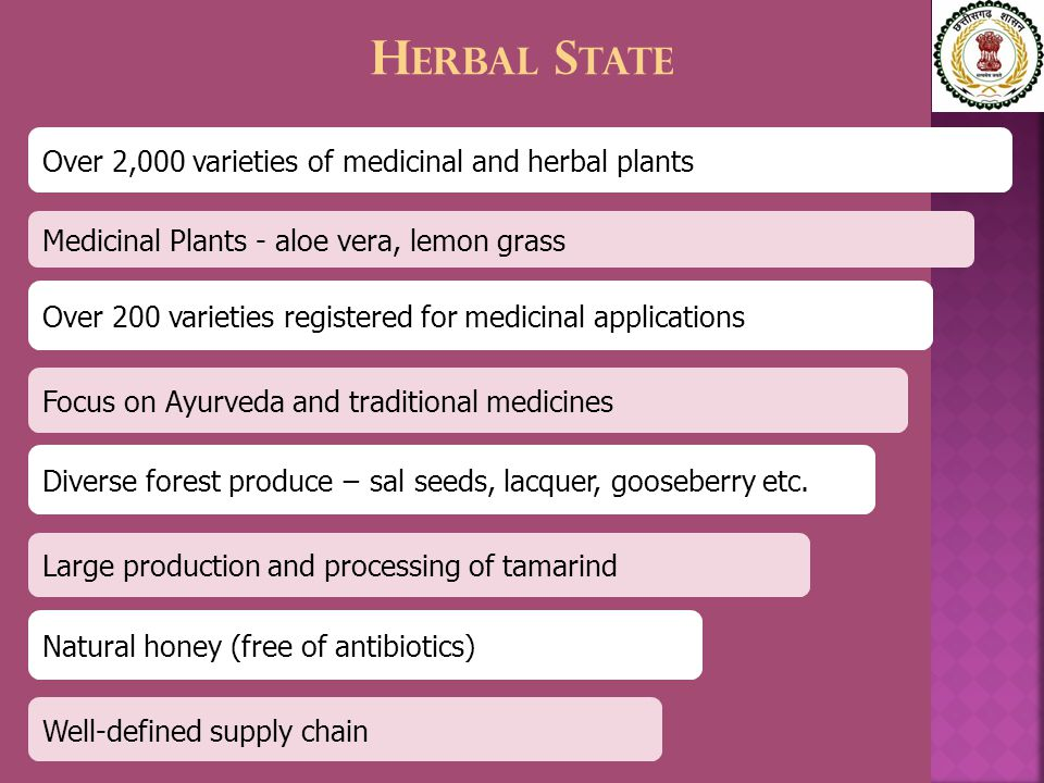 Over 2,000 varieties of medicinal and herbal plants Medicinal Plants - aloe vera, lemon grass Over 200 varieties registered for medicinal applications Focus on Ayurveda and traditional medicines Natural honey (free of antibiotics) Well-defined supply chain H ERBAL S TATE Diverse forest produce − sal seeds, lacquer, gooseberry etc.