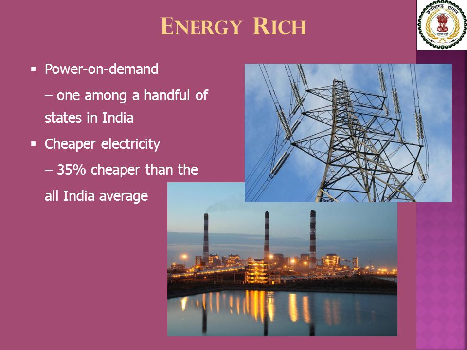 E NERGY R ICH  Power-on-demand – one among a handful of states in India  Cheaper electricity – 35% cheaper than the all India average