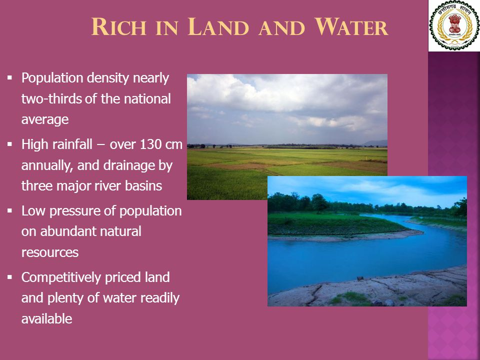 R ICH IN L AND AND W ATER  Population density nearly two-thirds of the national average  High rainfall − over 130 cm annually, and drainage by three major river basins  Low pressure of population on abundant natural resources  Competitively priced land and plenty of water readily available