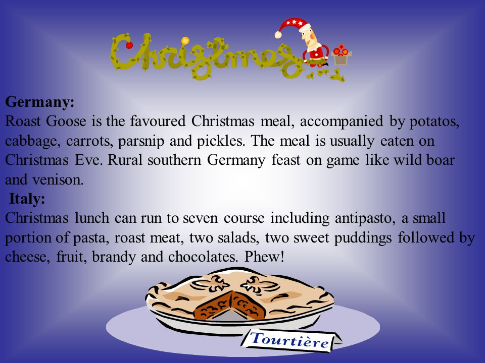 Germany: Roast Goose is the favoured Christmas meal, accompanied by potatos, cabbage, carrots, parsnip and pickles.