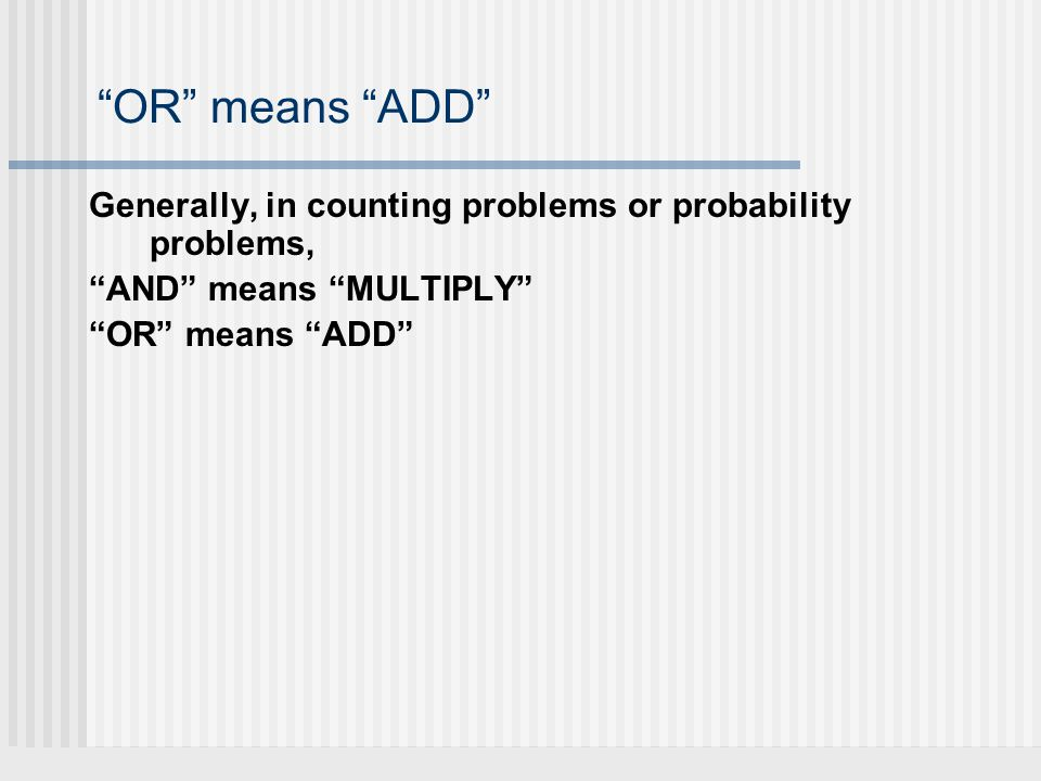 OR means ADD Generally, in counting problems or probability problems, AND means MULTIPLY OR means ADD