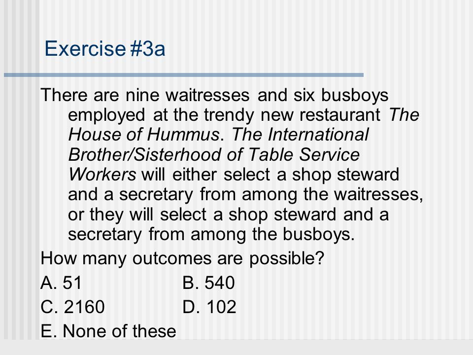 Exercise #3a There are nine waitresses and six busboys employed at the trendy new restaurant The House of Hummus.