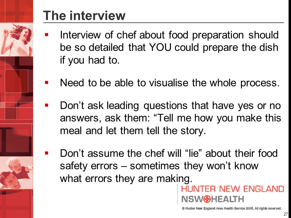 27 The interview  Interview of chef about food preparation should be so detailed that YOU could prepare the dish if you had to.