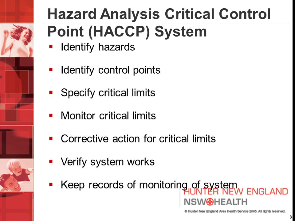 8 Hazard Analysis Critical Control Point (HACCP) System  Identify hazards  Identify control points  Specify critical limits  Monitor critical limits  Corrective action for critical limits  Verify system works  Keep records of monitoring of system