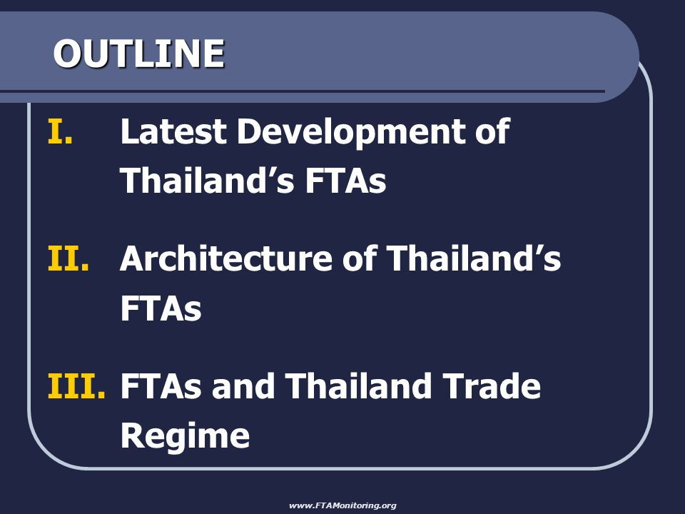 OUTLINE I.Latest Development of Thailand's FTAs II.Architecture of Thailand's FTAs III.FTAs and Thailand Trade Regime www.FTAMonitoring.org