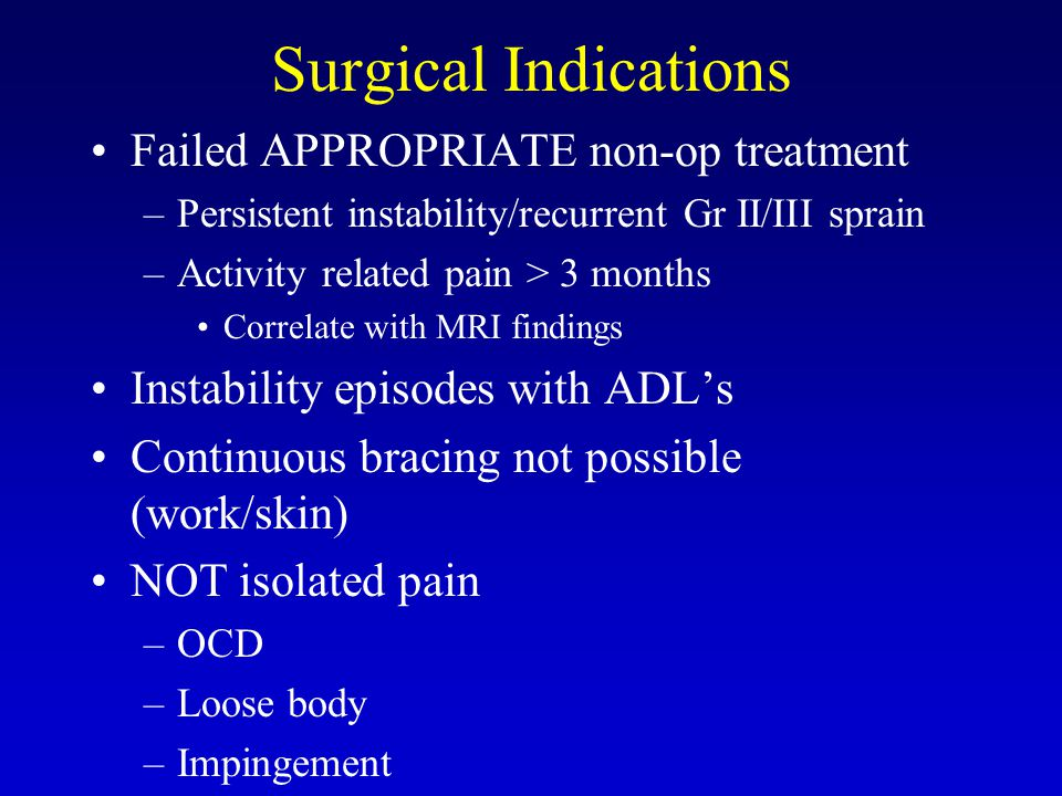 Surgical Indications Failed APPROPRIATE non-op treatment –Persistent instability/recurrent Gr II/III sprain –Activity related pain > 3 months Correlate with MRI findings Instability episodes with ADL's Continuous bracing not possible (work/skin) NOT isolated pain –OCD –Loose body –Impingement