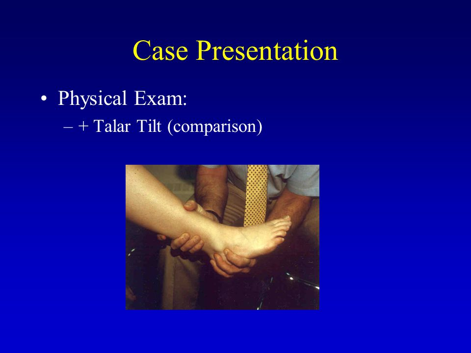 Case Presentation Physical Exam –TTP over antero-lateral ankle joint TTP over antero-medial joint (intra-articular?)