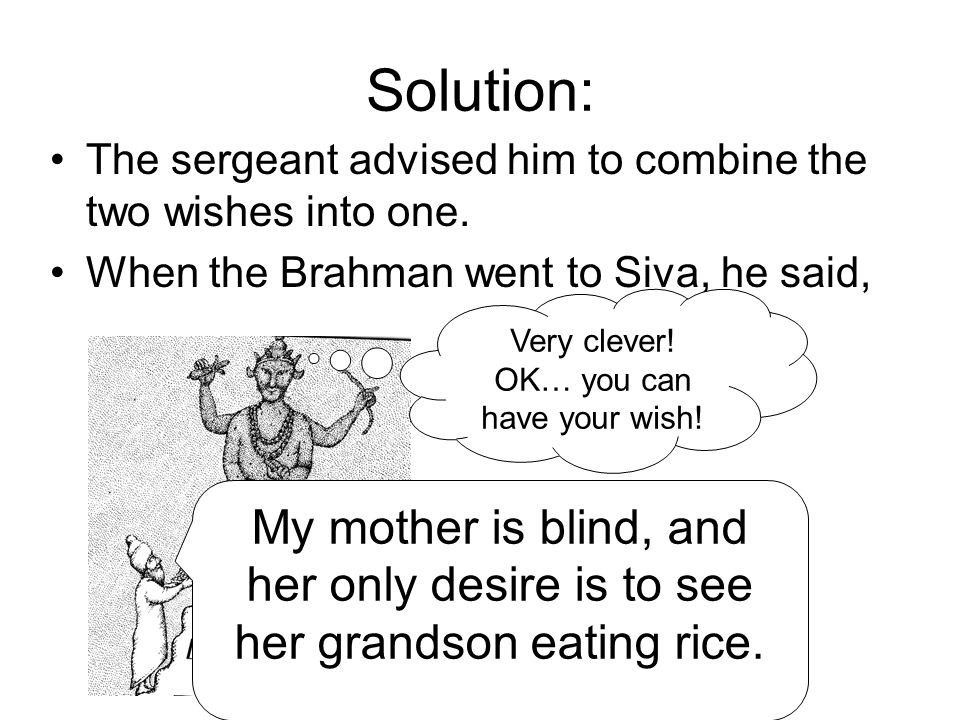 Solution: The sergeant advised him to combine the two wishes into one. When the Brahman went to Siva, he said, My mother is blind, and her only desire