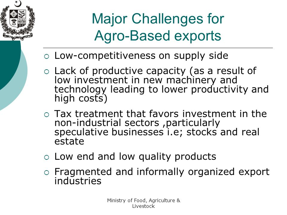 Ministry of Food, Agriculture & Livestock Major Challenges for Agro-Based exports  Low-competitiveness on supply side  Lack of productive capacity (as a result of low investment in new machinery and technology leading to lower productivity and high costs)  Tax treatment that favors investment in the non-industrial sectors,particularly speculative businesses i.e; stocks and real estate  Low end and low quality products  Fragmented and informally organized export industries