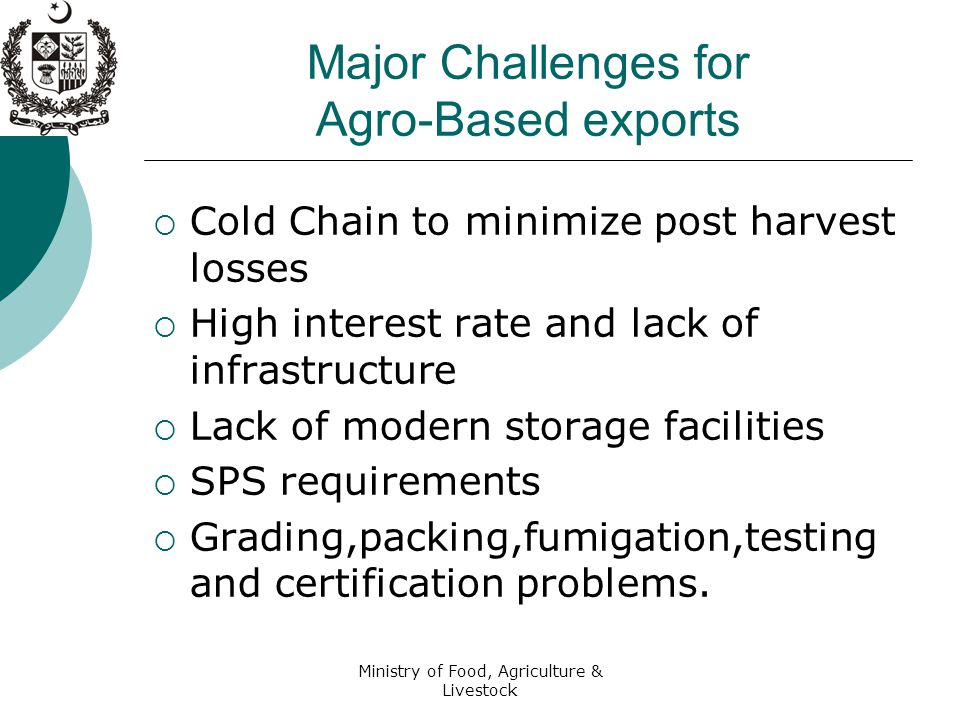Ministry of Food, Agriculture & Livestock Major Challenges for Agro-Based exports  Cold Chain to minimize post harvest losses  High interest rate and lack of infrastructure  Lack of modern storage facilities  SPS requirements  Grading,packing,fumigation,testing and certification problems.
