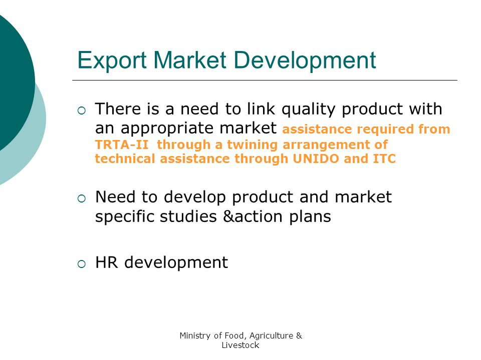 Ministry of Food, Agriculture & Livestock Export Market Development  There is a need to link quality product with an appropriate market assistance required from TRTA-II through a twining arrangement of technical assistance through UNIDO and ITC  Need to develop product and market specific studies &action plans  HR development