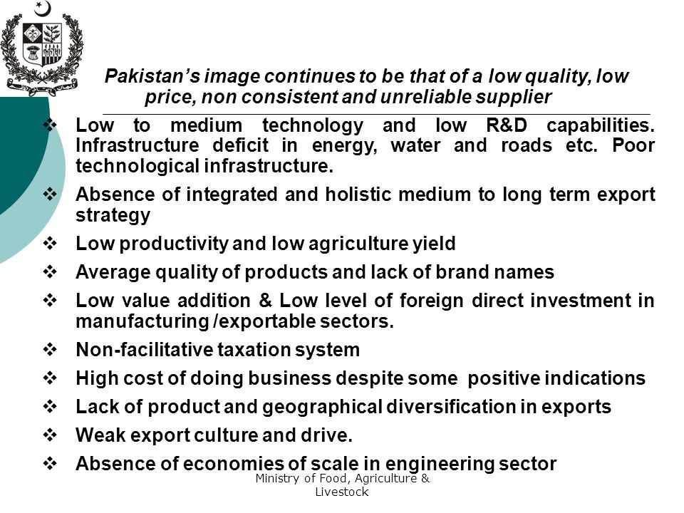 Ministry of Food, Agriculture & Livestock Pakistan's image continues to be that of a low quality, low price, non consistent and unreliable supplier  Low to medium technology and low R&D capabilities.