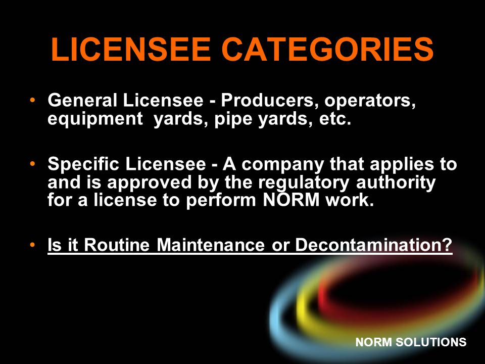 NORM SOLUTIONS LICENSEE CATEGORIES General Licensee - Producers, operators, equipment yards, pipe yards, etc. Specific Licensee - A company that appli