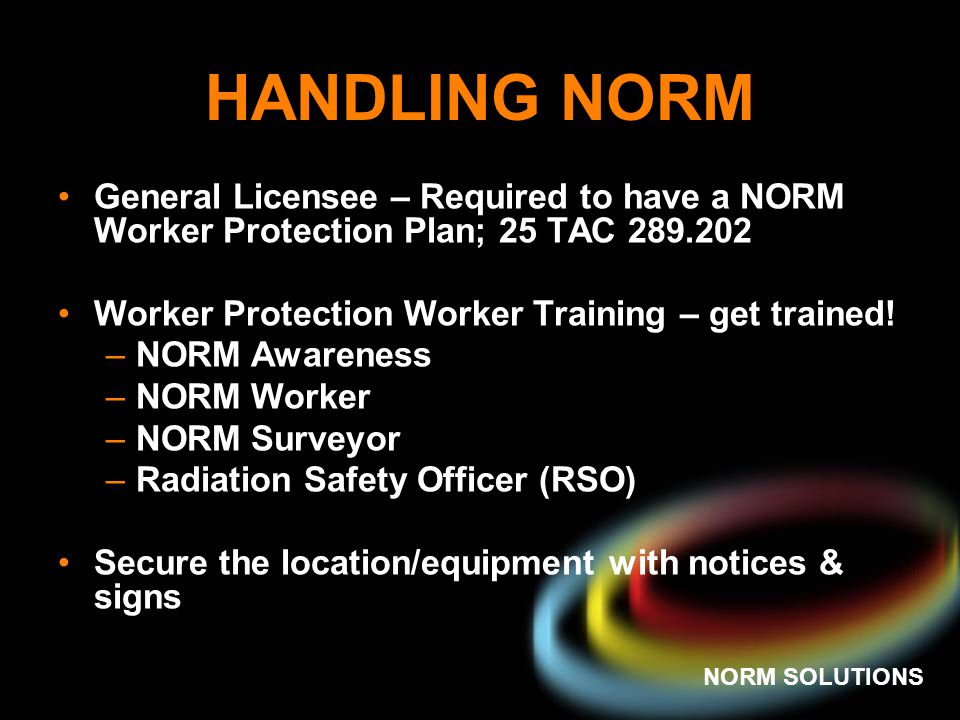 NORM SOLUTIONS RRC MARKING RULE 16 TAC RULE 4.605 All Operators/Producers in Texas MUST mark their NORM-Contaminated Equipment with the letters NORM Clearly visible waterproof tag or marking with a legible waterproof paint or ink Must be conspicuous to the worker (by the valve, man way, etc.)