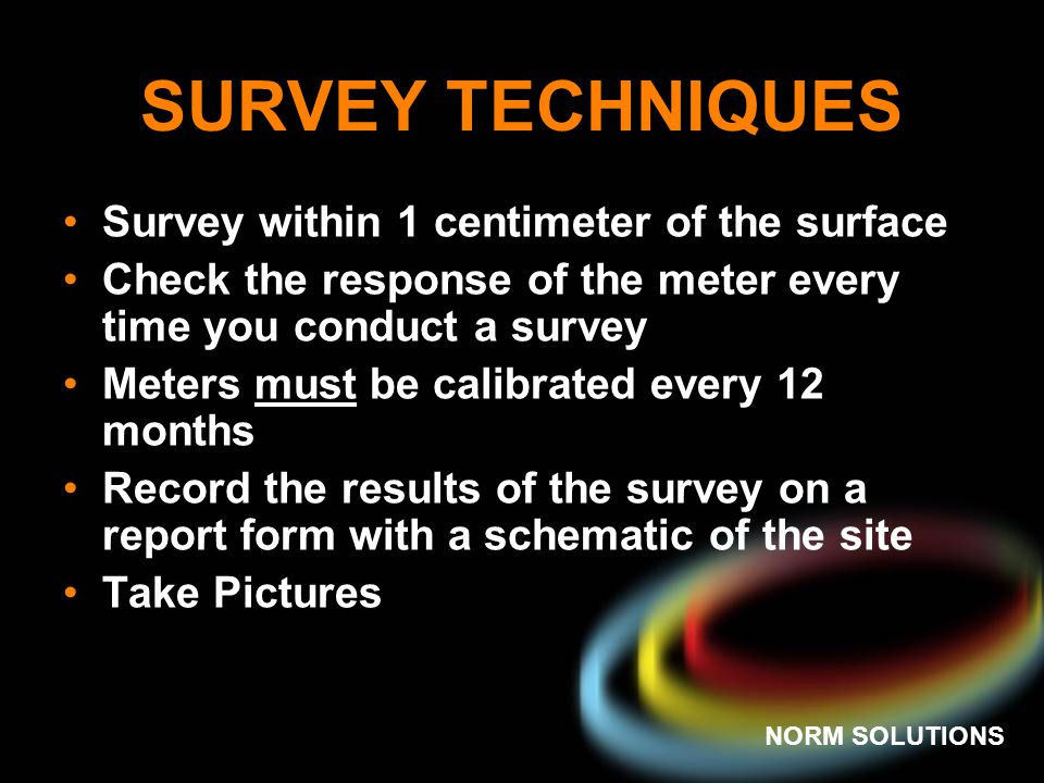 NORM SOLUTIONS SURVEY TECHNIQUES Survey within 1 centimeter of the surface Check the response of the meter every time you conduct a survey Meters must