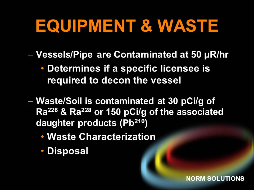 NORM SOLUTIONS EQUIPMENT & WASTE –Vessels/Pipe are Contaminated at 50 µR/hr Determines if a specific licensee is required to decon the vessel –Waste/S