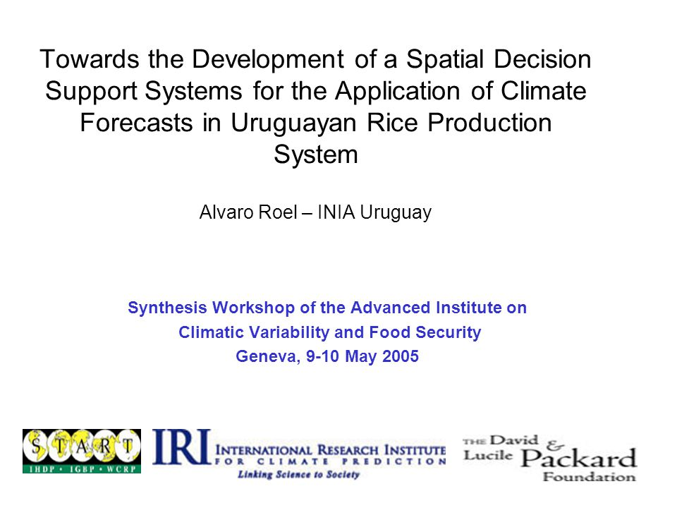 Towards the Development of a Spatial Decision Support Systems for the Application of Climate Forecasts in Uruguayan Rice Production System Alvaro Roel – INIA Uruguay Synthesis Workshop of the Advanced Institute on Climatic Variability and Food Security Geneva, 9-10 May 2005