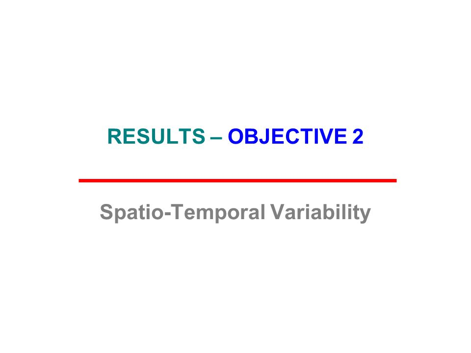 RESULTS – OBJECTIVE 2 Spatio-Temporal Variability
