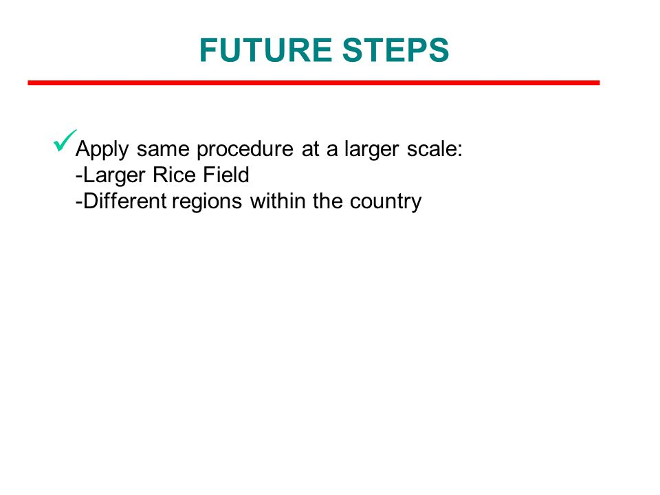 FUTURE STEPS Apply same procedure at a larger scale: -Larger Rice Field -Different regions within the country