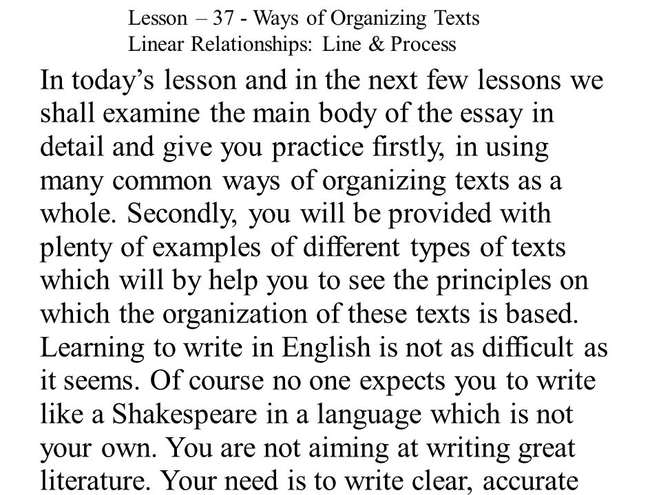 In today's lesson and in the next few lessons we shall examine the main body of the essay in detail and give you practice firstly, in using many common ways of organizing texts as a whole.