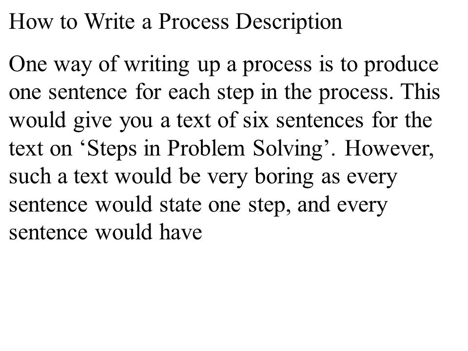 How to Write a Process Description One way of writing up a process is to produce one sentence for each step in the process.