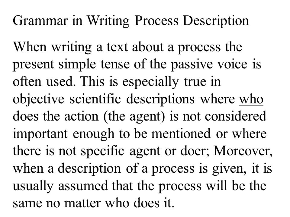Grammar in Writing Process Description When writing a text about a process the present simple tense of the passive voice is often used.