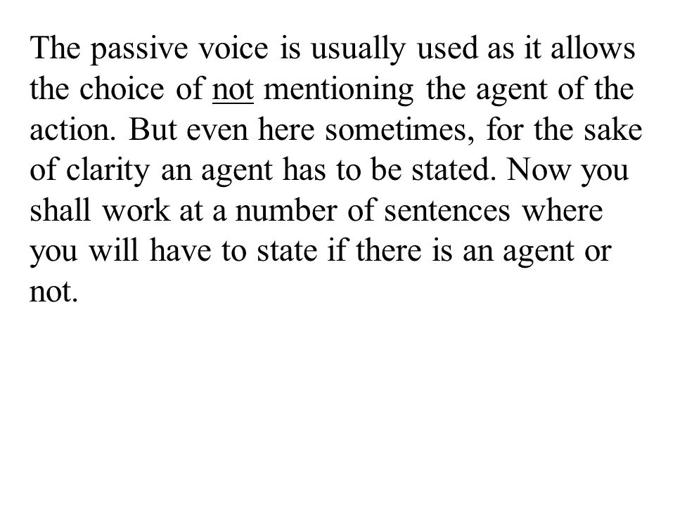The passive voice is usually used as it allows the choice of not mentioning the agent of the action.