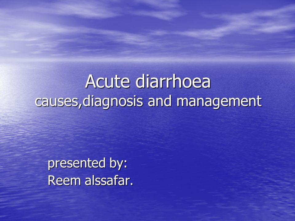 Acute diarrhoea causes,diagnosis and management presented by: Reem alssafar.