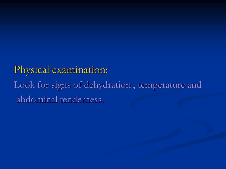 Physical examination: Look for signs of dehydration, temperature and abdominal tenderness. abdominal tenderness.