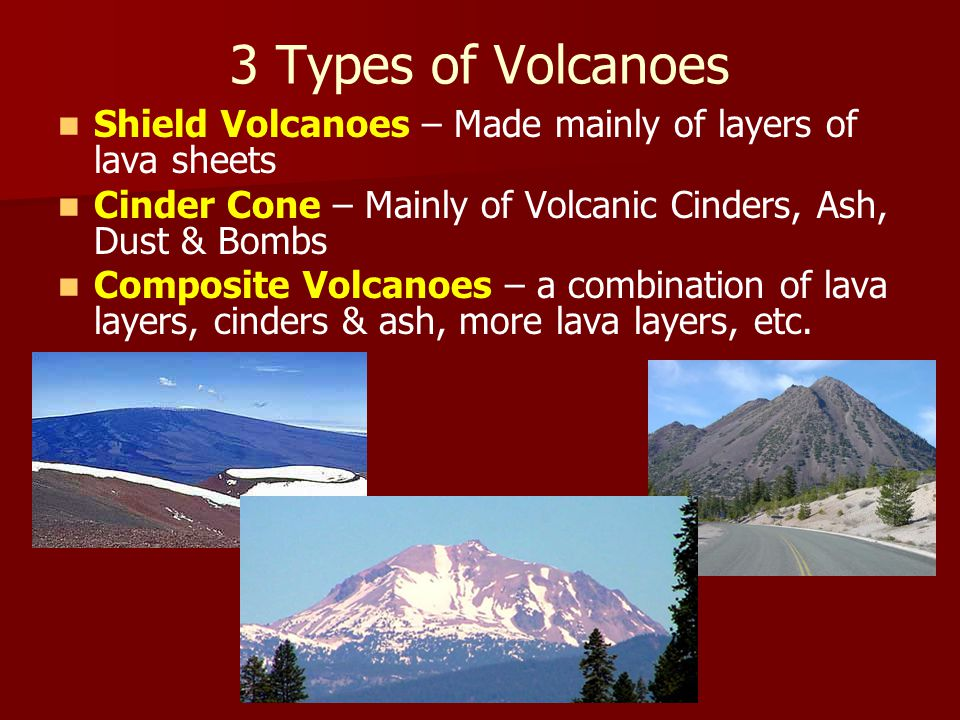 3 Types of Volcanoes Shield Volcanoes – Made mainly of layers of lava sheets Cinder Cone – Mainly of Volcanic Cinders, Ash, Dust & Bombs Composite Vol