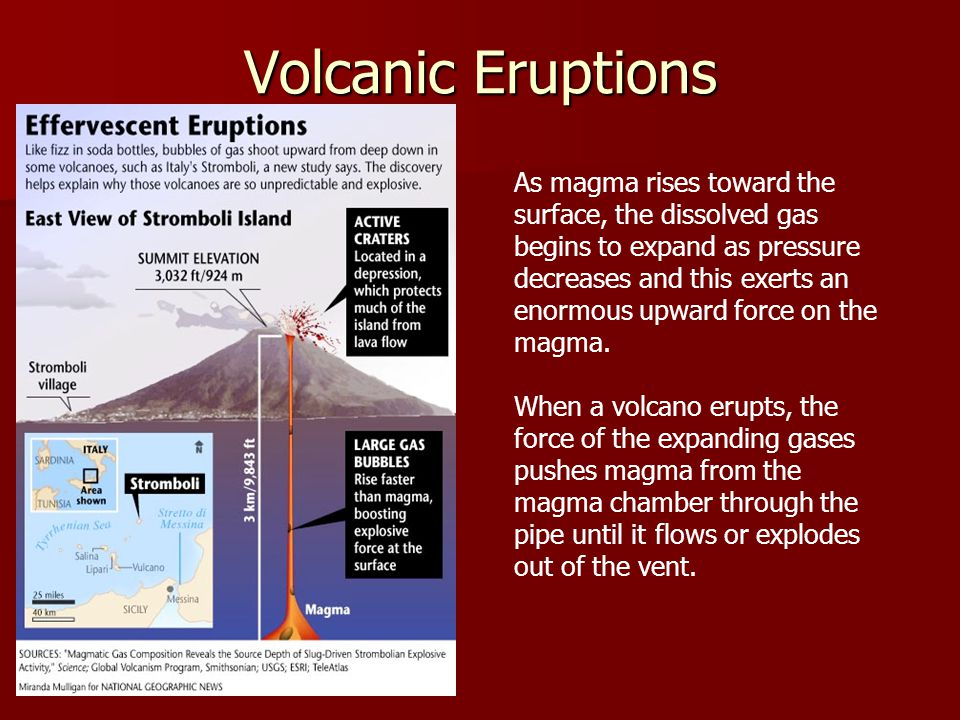 Volcanic Eruptions As magma rises toward the surface, the dissolved gas begins to expand as pressure decreases and this exerts an enormous upward force on the magma.