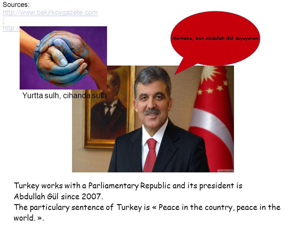 Sources: http://www.bakirkoygazete.com / http://www.bolvadin.bel.tr/ Turkey works with a Parliamentary Republic and its president is Abdullah Gül since 2007.
