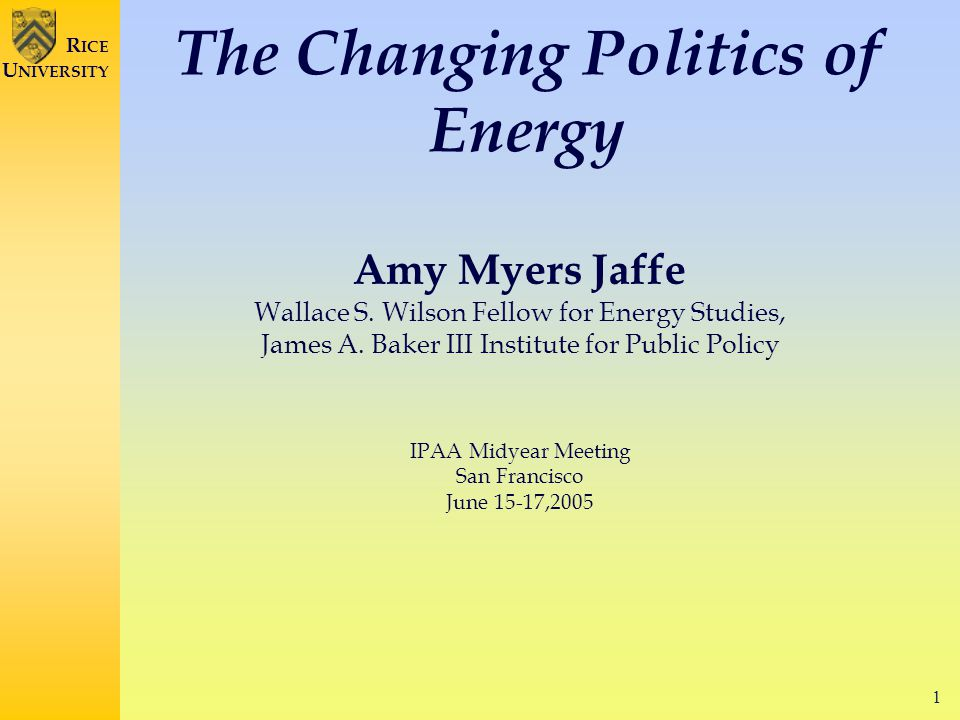 1 R ICE U NIVERSITY The Changing Politics of Energy Amy Myers Jaffe Wallace S.