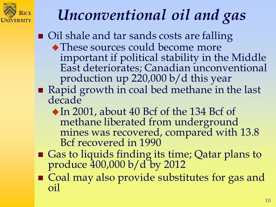 10 R ICE U NIVERSITY Unconventional oil and gas Oil shale and tar sands costs are falling  These sources could become more important if political stability in the Middle East deteriorates; Canadian unconventional production up 220,000 b/d this year Rapid growth in coal bed methane in the last decade  In 2001, about 40 Bcf of the 134 Bcf of methane liberated from underground mines was recovered, compared with 13.8 Bcf recovered in 1990 Gas to liquids finding its time; Qatar plans to produce 400,000 b/d by 2012 Coal may also provide substitutes for gas and oil