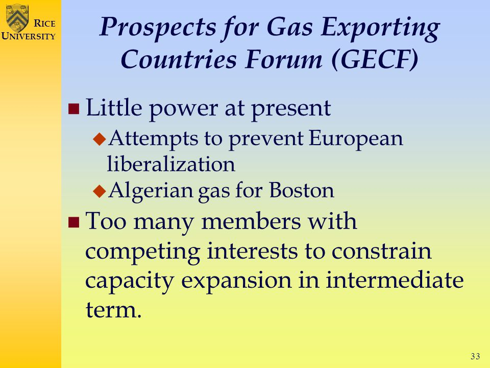 33 R ICE U NIVERSITY Prospects for Gas Exporting Countries Forum (GECF) Little power at present  Attempts to prevent European liberalization  Algerian gas for Boston Too many members with competing interests to constrain capacity expansion in intermediate term.