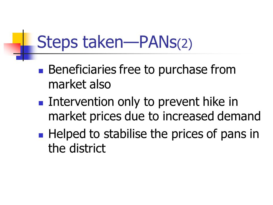 Steps taken—PANs (2) Beneficiaries free to purchase from market also Intervention only to prevent hike in market prices due to increased demand Helped to stabilise the prices of pans in the district
