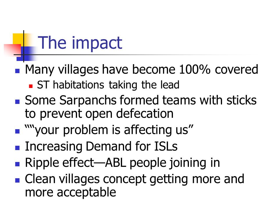 The impact Many villages have become 100% covered ST habitations taking the lead Some Sarpanchs formed teams with sticks to prevent open defecation your problem is affecting us Increasing Demand for ISLs Ripple effect—ABL people joining in Clean villages concept getting more and more acceptable