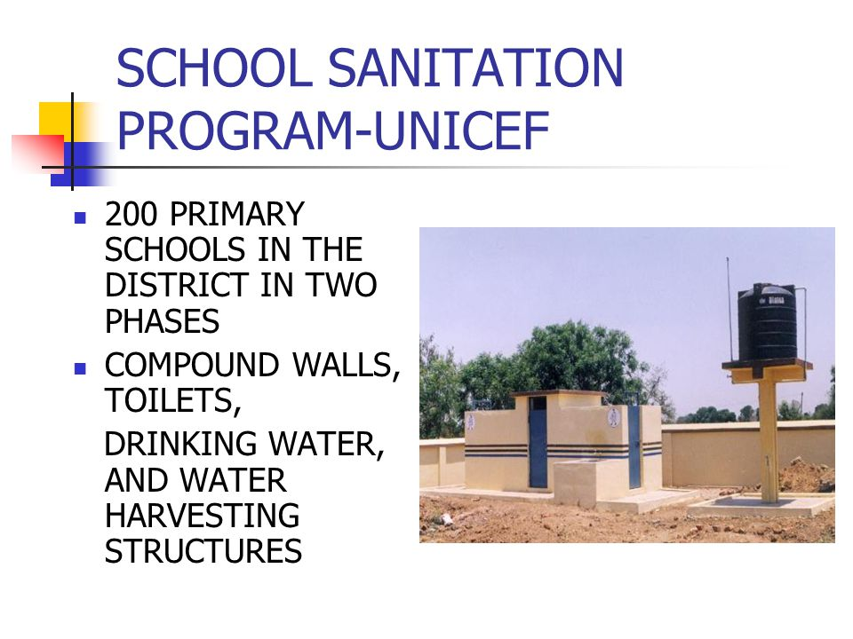 SCHOOL SANITATION PROGRAM-UNICEF 200 PRIMARY SCHOOLS IN THE DISTRICT IN TWO PHASES COMPOUND WALLS, TOILETS, DRINKING WATER, AND WATER HARVESTING STRUCTURES