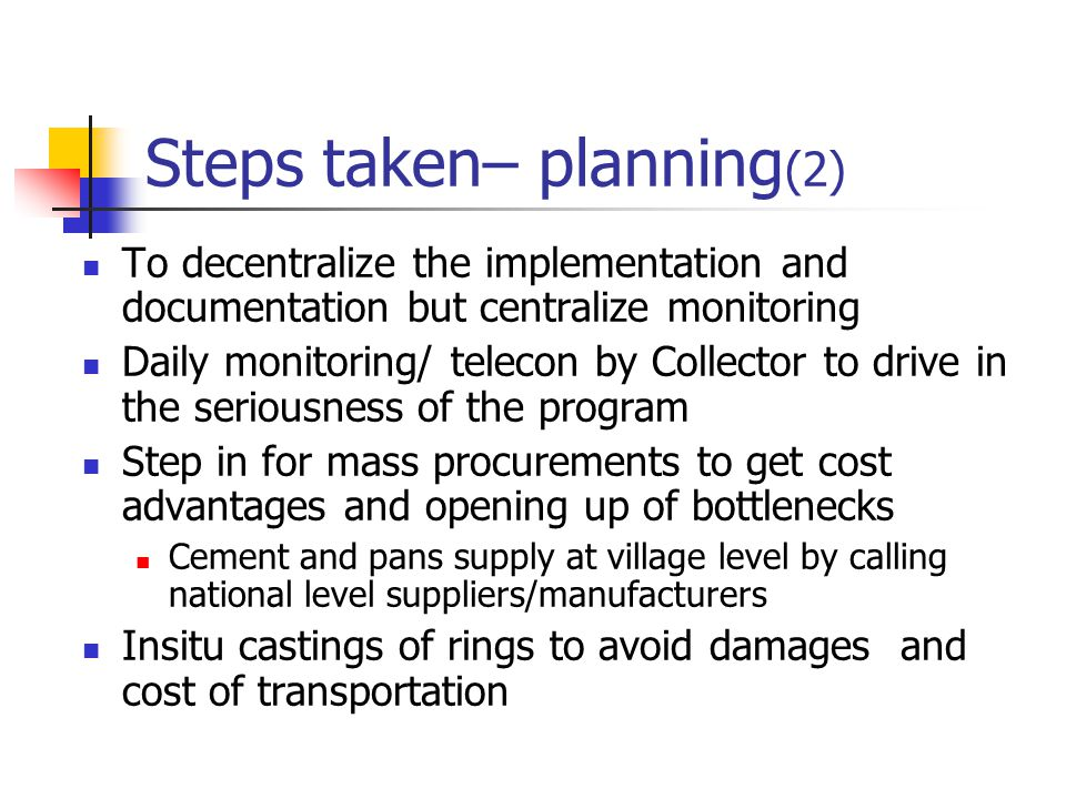Steps taken– planning (2) To decentralize the implementation and documentation but centralize monitoring Daily monitoring/ telecon by Collector to drive in the seriousness of the program Step in for mass procurements to get cost advantages and opening up of bottlenecks Cement and pans supply at village level by calling national level suppliers/manufacturers Insitu castings of rings to avoid damages and cost of transportation