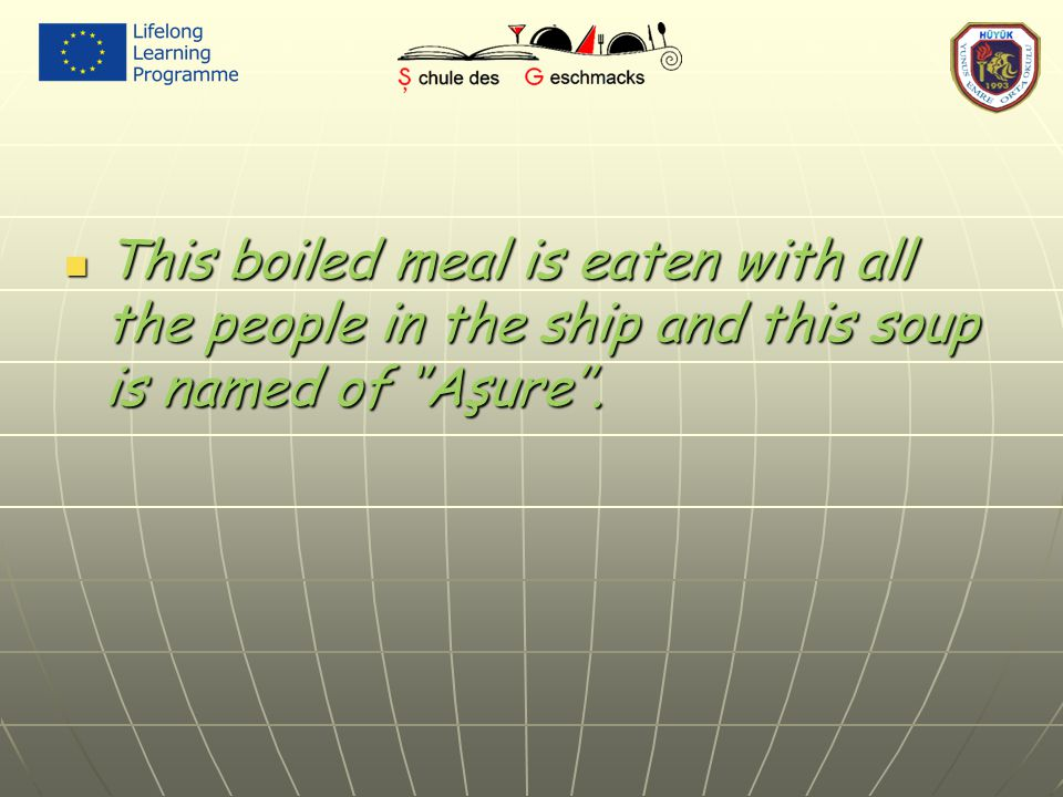 This boiled meal is eaten with all the people in the ship and this soup is named of ''Aşure''. This boiled meal is eaten with all the people in the sh