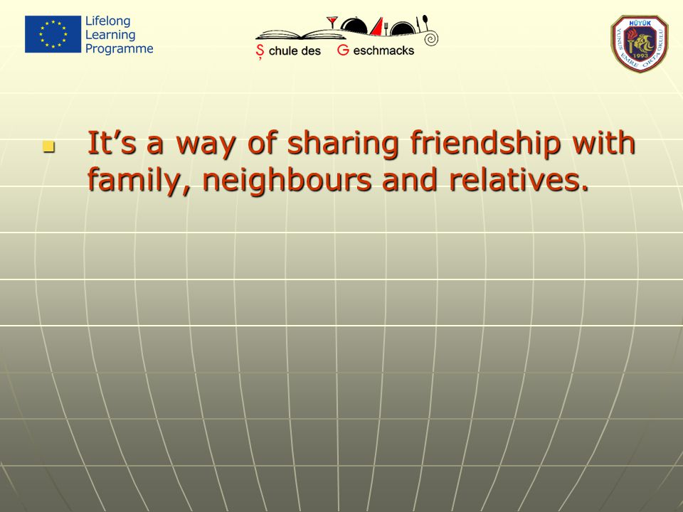 It's a way of sharing friendship with family, neighbours and relatives. It's a way of sharing friendship with family, neighbours and relatives.