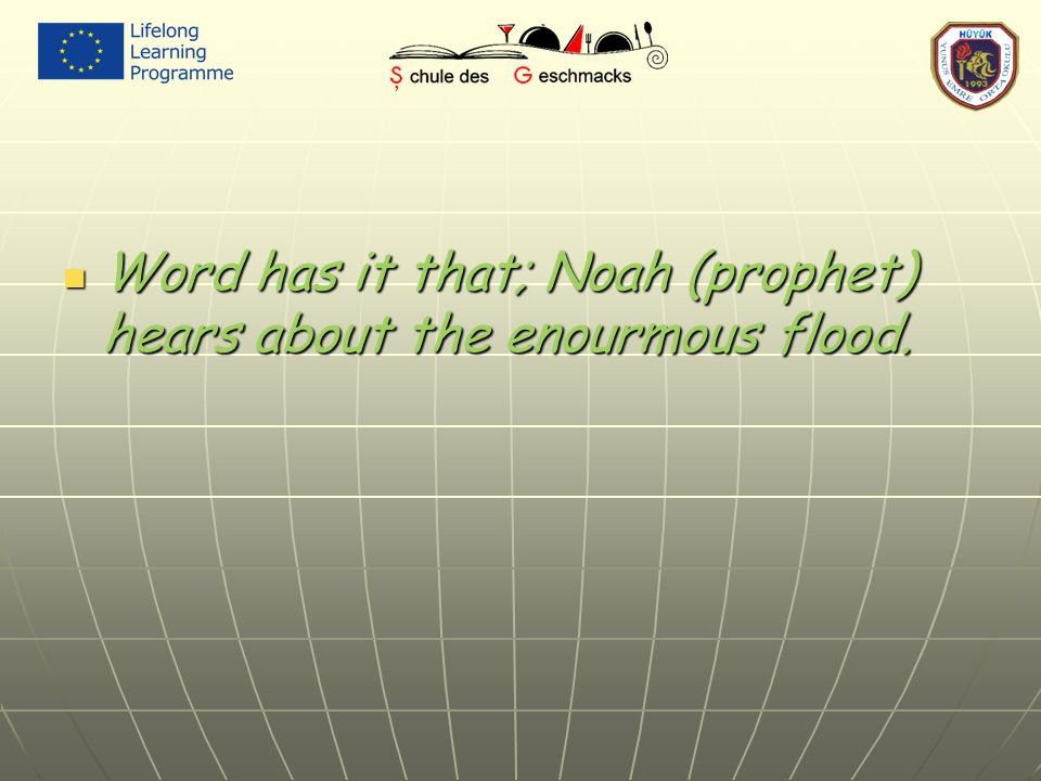 Word has it that; Noah (prophet) hears about the enourmous flood. Word has it that; Noah (prophet) hears about the enourmous flood.