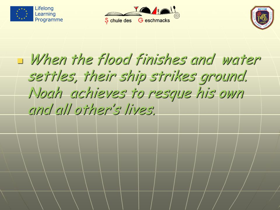 When the flood finishes and water settles, their ship strikes ground. Noah achieves to resque his own and all other's lives. When the flood finishes a