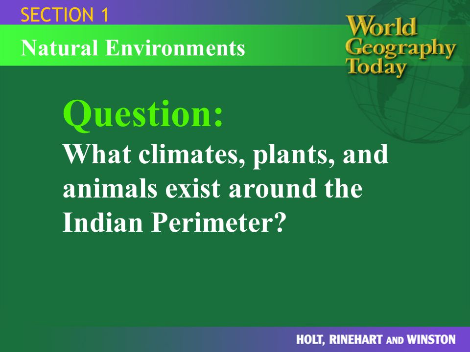 SECTION 1 Natural Environments Lowlands Climate, Plants, and Animals of the Indian Perimeter Bengal tiger, elephant, mango, bamboo, coconut, date palm, rain forests Highlands forests, bears, wild goats, Indian rhinoceros, snow leopards